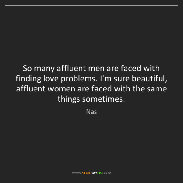 Nas: So many affluent men are faced with finding love problems....