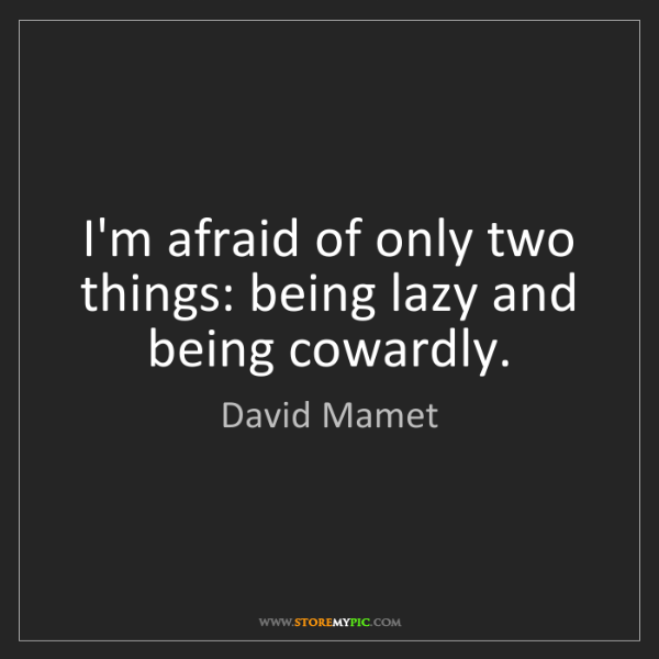 David Mamet: I'm afraid of only two things: being lazy and being cowardly.