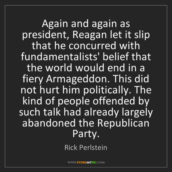 Rick Perlstein: Again and again as president, Reagan let it slip that...