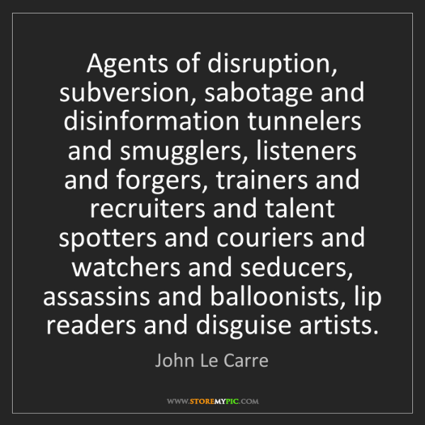 John Le Carre: Agents of disruption, subversion, sabotage and disinformation...