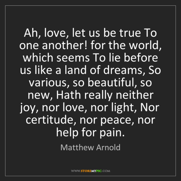 Matthew Arnold: Ah, love, let us be true To one another! for the world,...
