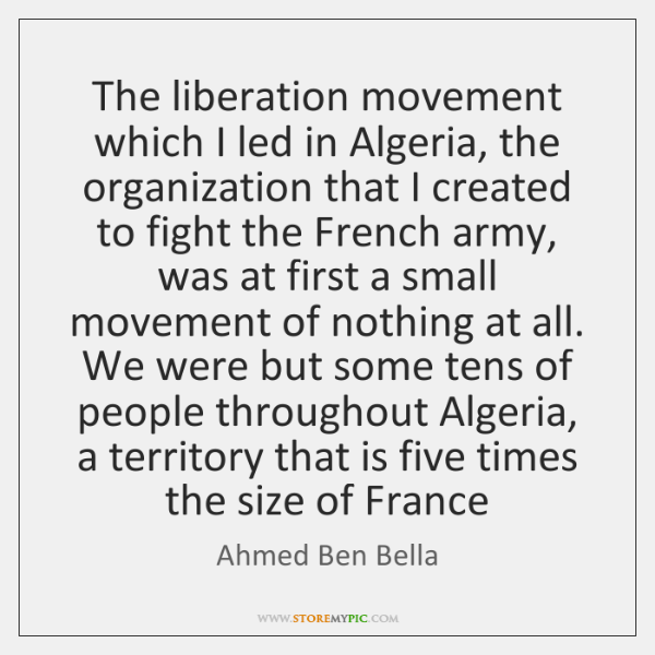 The liberation movement which I led in Algeria, the organization that I ...