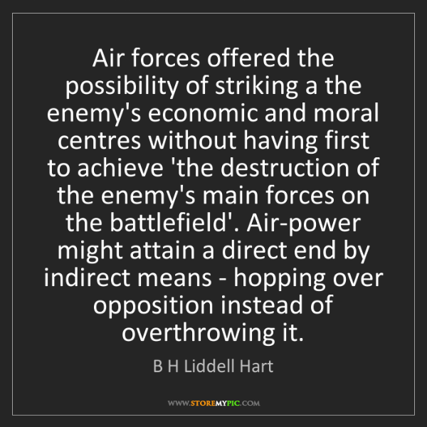 B H Liddell Hart: Air forces offered the possibility of striking a the...