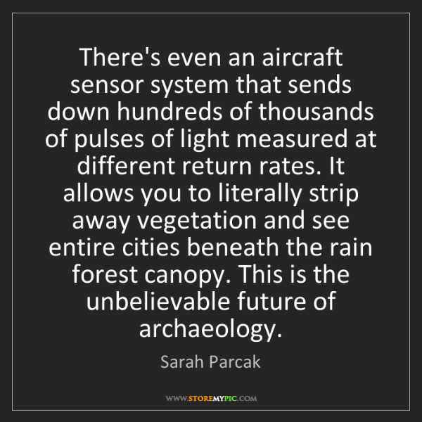 Sarah Parcak: There's even an aircraft sensor system that sends down...