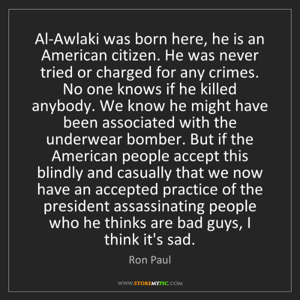 Ron Paul: Al-Awlaki was born here, he is an American citizen. He...