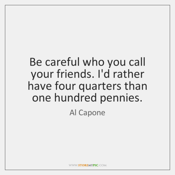 Be careful who you call your friends. I'd rather have four quarters ...