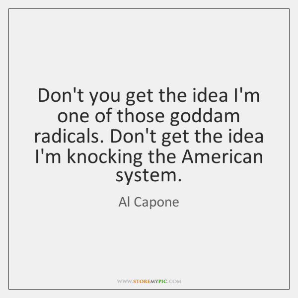 Don't you get the idea I'm one of those goddam radicals. Don't ...