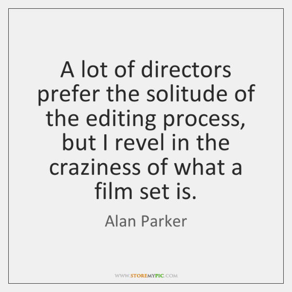 A lot of directors prefer the solitude of the editing process, but ...