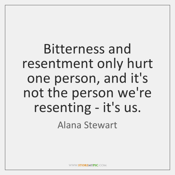 Bitterness and resentment only hurt one person, and it's not the person ...