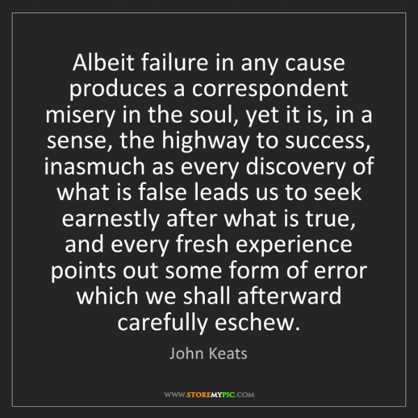 John Keats: Albeit failure in any cause produces a correspondent...