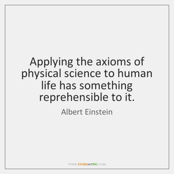 Applying the axioms of physical science to human life has something reprehensible ...