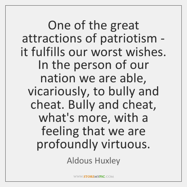 One of the great attractions of patriotism - it fulfills our worst ...