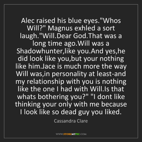 """Cassandra Clare: Alec raised his blue eyes.""""Whos Will?"""" Magnus exhled..."""