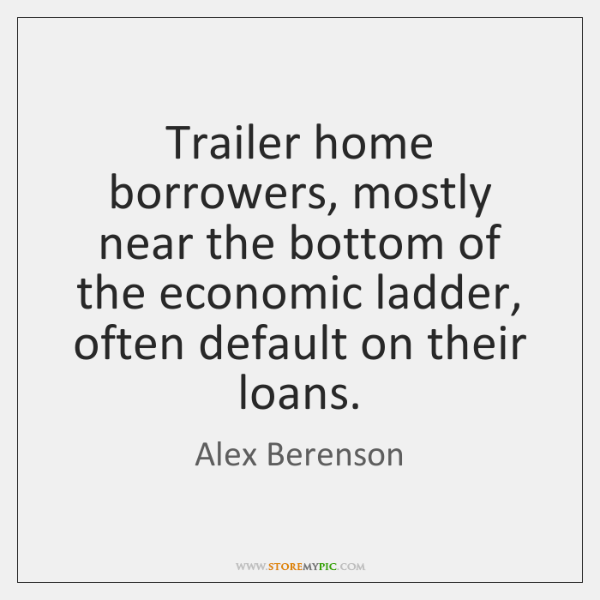 Trailer home borrowers, mostly near the bottom of the economic ladder, often ...