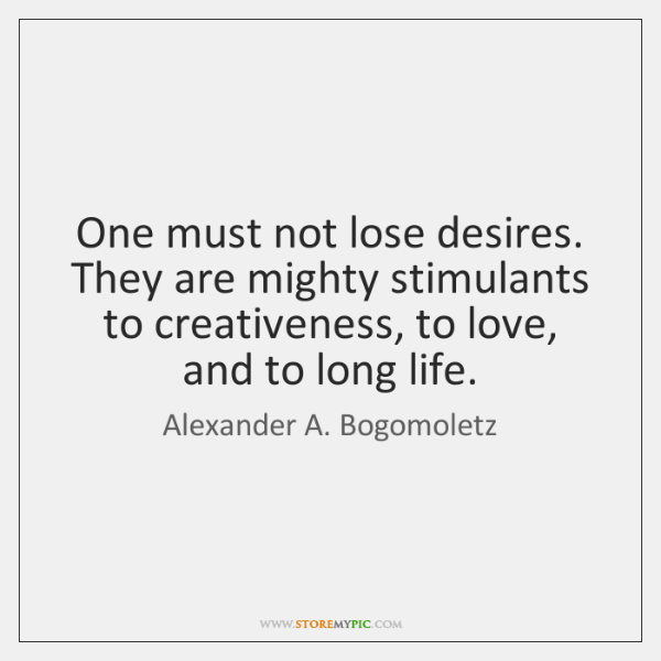 One must not lose desires. They are mighty stimulants to creativeness, to ...