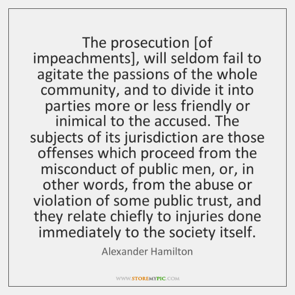 The prosecution [of impeachments], will seldom fail to agitate the passions of ...