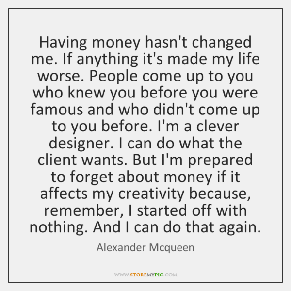 Having money hasn't changed me. If anything it's made my life worse. ...