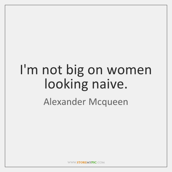 I'm not big on women looking naive.