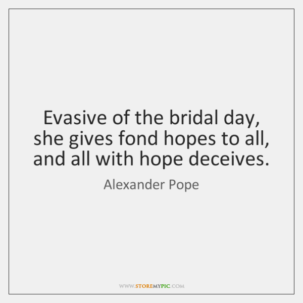 Evasive of the bridal day, she gives fond hopes to all, and ...