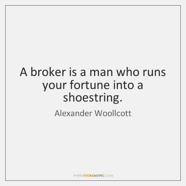 A broker is a man who runs your fortune into a shoestring.