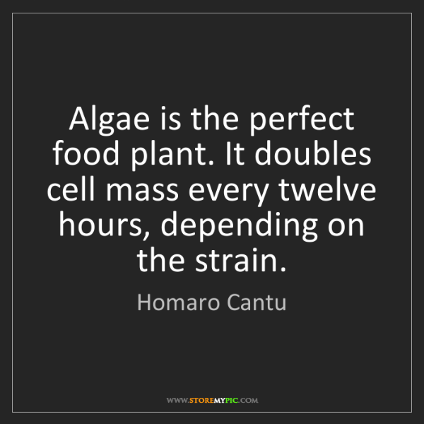 Homaro Cantu: Algae is the perfect food plant. It doubles cell mass...