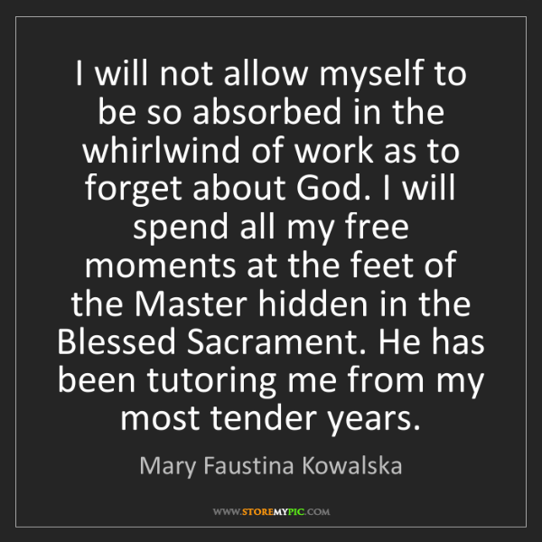 Mary Faustina Kowalska: I will not allow myself to be so absorbed in the whirlwind...