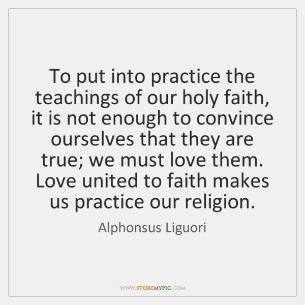 To put into practice the teachings of our holy faith, it is ...