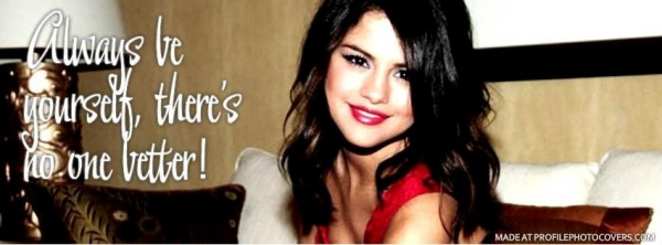 Always be yourself theres no one better selena gomez