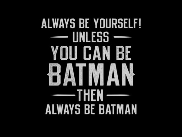 Always be yourself you can be batman then always be batman