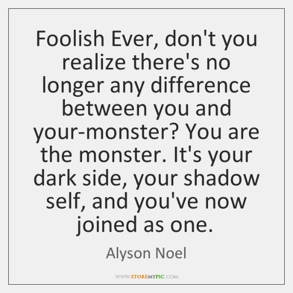 Foolish Ever, don't you realize there's no longer any difference between you ...