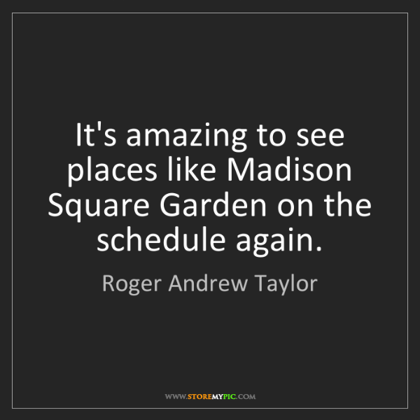 Roger Andrew Taylor: It's amazing to see places like Madison Square Garden...