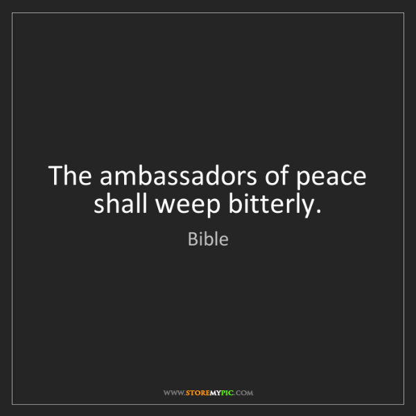Bible: The ambassadors of peace shall weep bitterly.