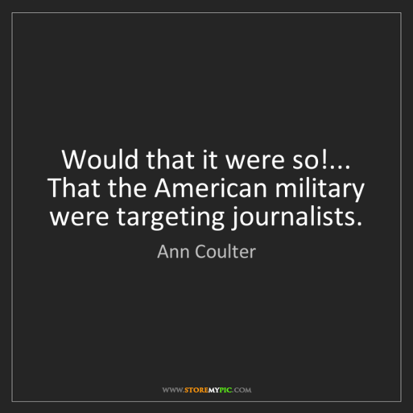 Ann Coulter: Would that it were so!... That the American military...