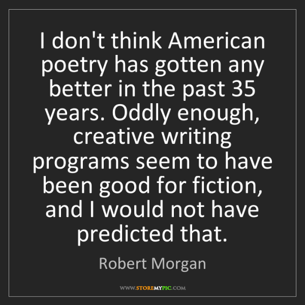 Robert Morgan: I don't think American poetry has gotten any better in...