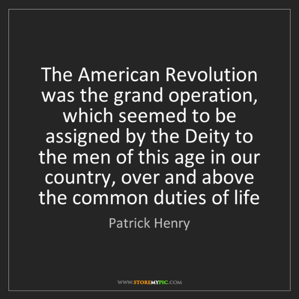 Patrick Henry: The American Revolution was the grand operation, which...