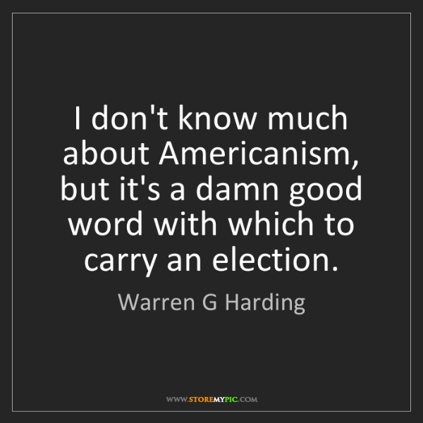 Warren G Harding: I don't know much about Americanism, but it's a damn...