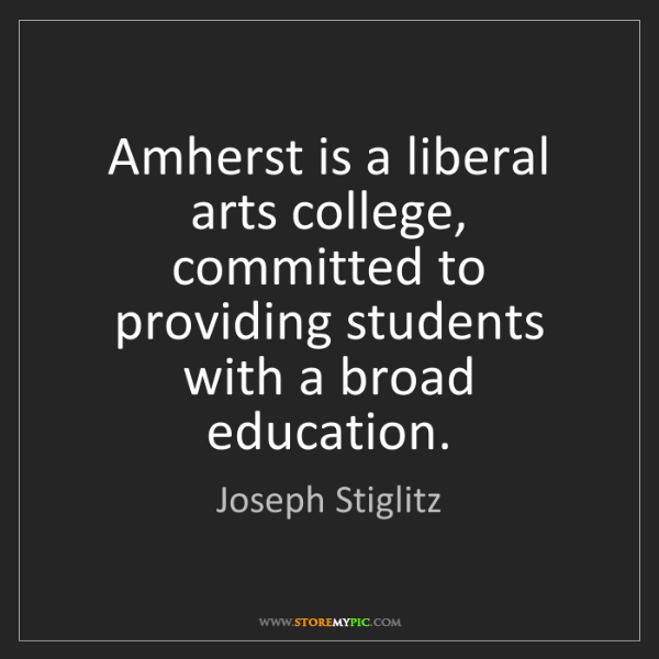 Joseph Stiglitz: Amherst is a liberal arts college, committed to providing...