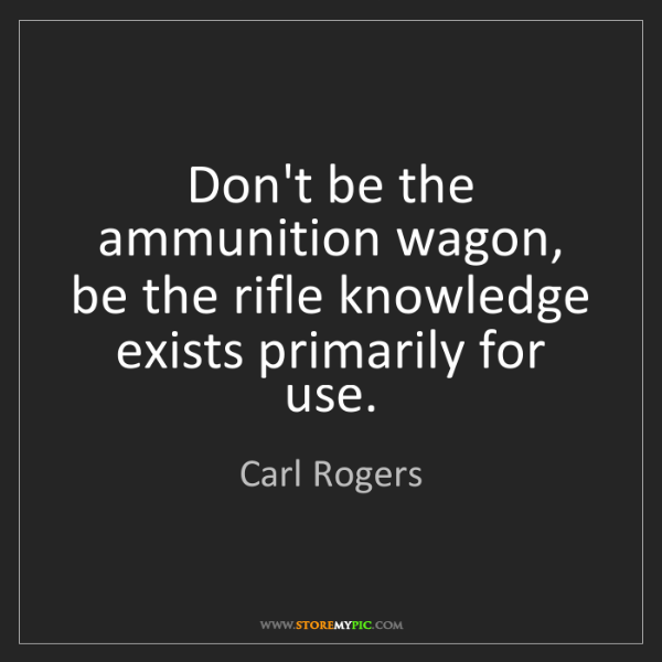 Carl Rogers: Don't be the ammunition wagon, be the rifle knowledge...