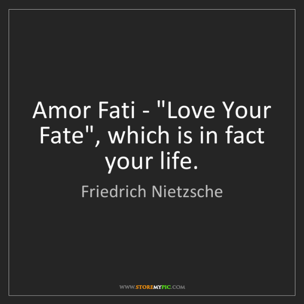 "Friedrich Nietzsche: Amor Fati - ""Love Your Fate"", which is in fact your life."