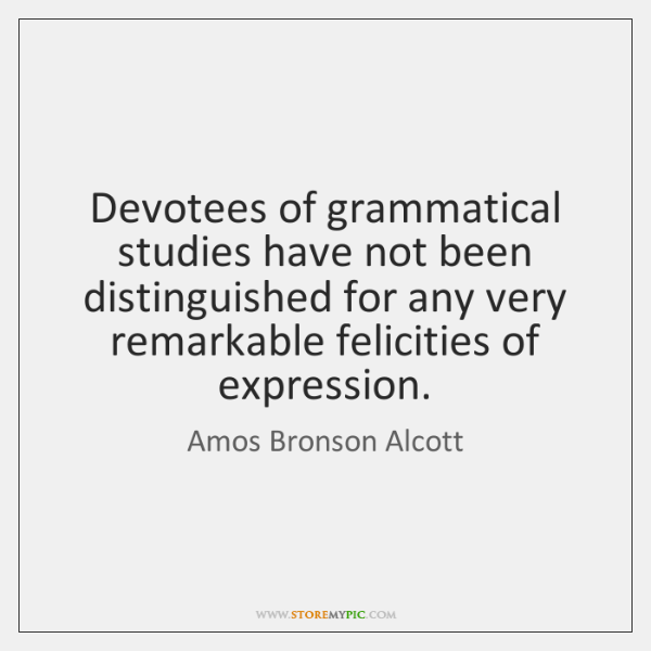 Devotees of grammatical studies have not been distinguished for any very remarkable ...