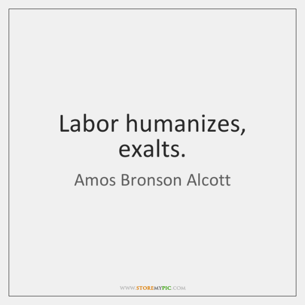 Labor humanizes, exalts.