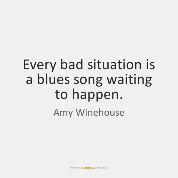 Every bad situation is a blues song waiting to happen.