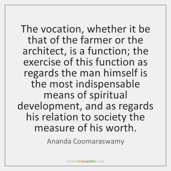 The vocation, whether it be that of the farmer or the architect, ...