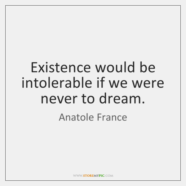 Existence would be intolerable if we were never to dream.