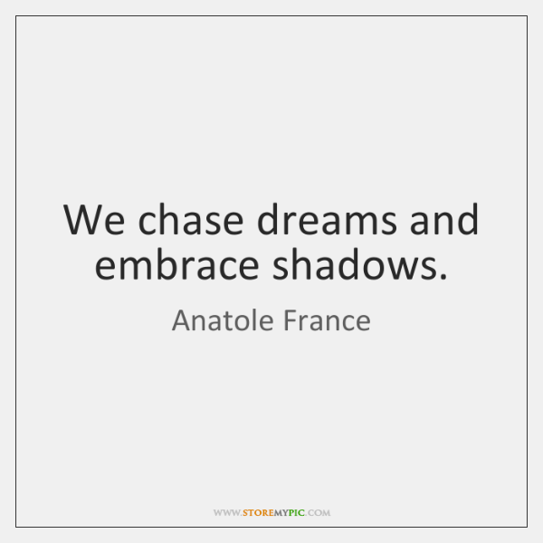 We chase dreams and embrace shadows.