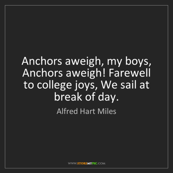 Alfred Hart Miles: Anchors aweigh, my boys, Anchors aweigh! Farewell to...