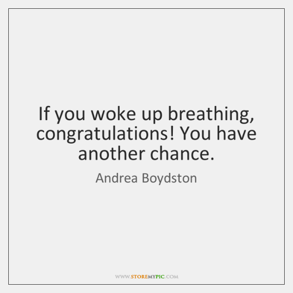 If you woke up breathing, congratulations! You have another chance.