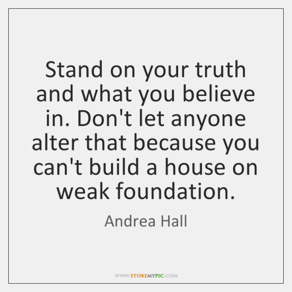 Stand on your truth and what you believe in. Don't let anyone ...