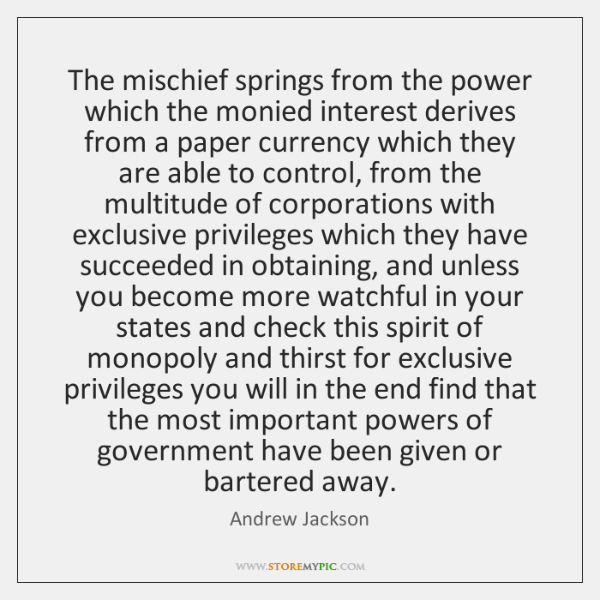 The mischief springs from the power which the monied interest derives from ...