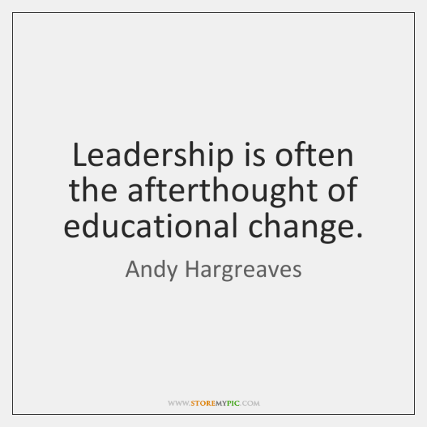 Leadership is often the afterthought of educational change.